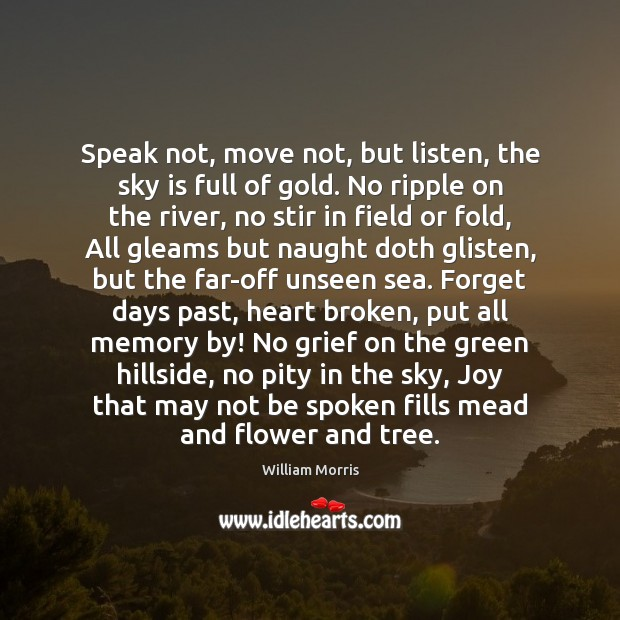Speak not, move not, but listen, the sky is full of gold. William Morris Picture Quote