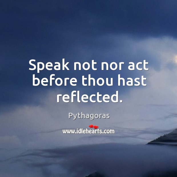 Image, Speak not nor act before thou hast reflected.