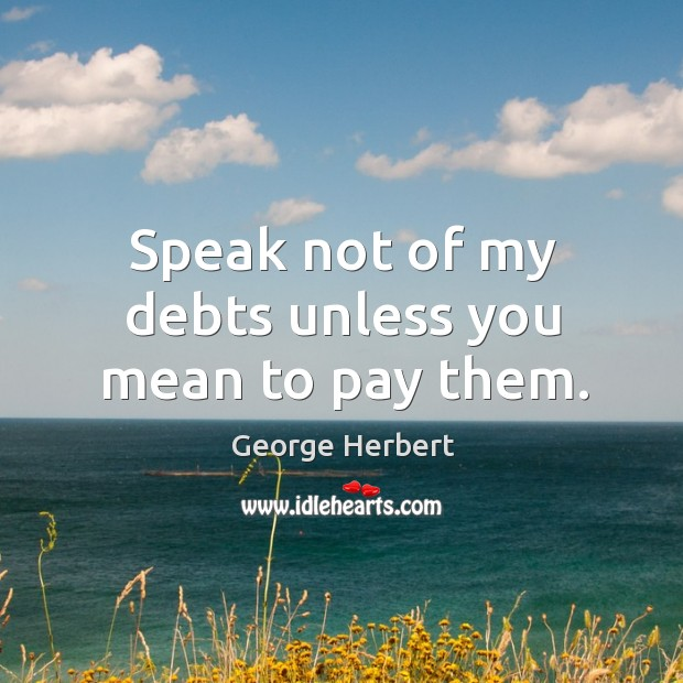 Speak not of my debts unless you mean to pay them. Image