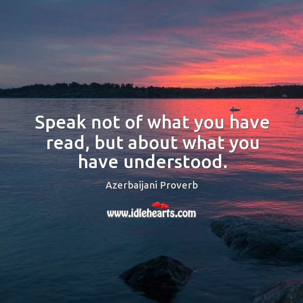 Speak not of what you have read, but about what you have understood. Azerbaijani Proverbs Image