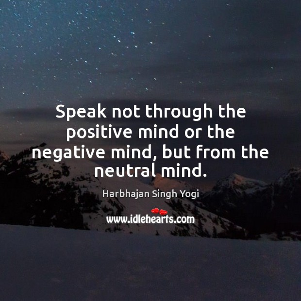Speak not through the positive mind or the negative mind, but from the neutral mind. Image
