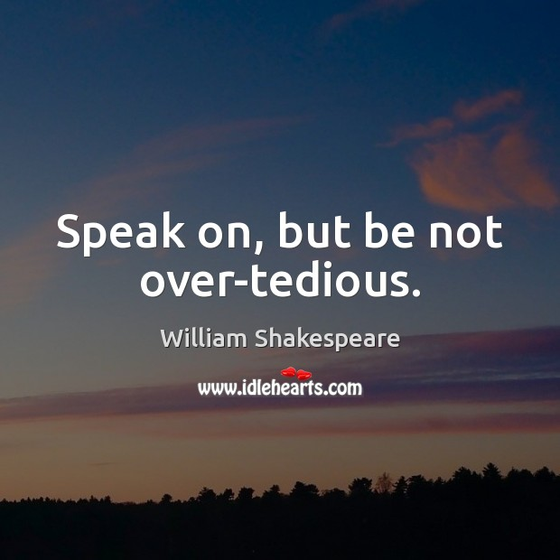 Speak on, but be not over-tedious. Image