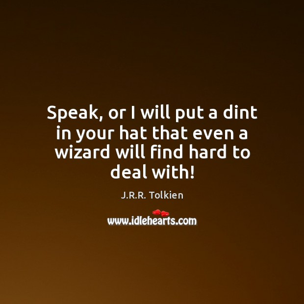Speak, or I will put a dint in your hat that even a wizard will find hard to deal with! Image