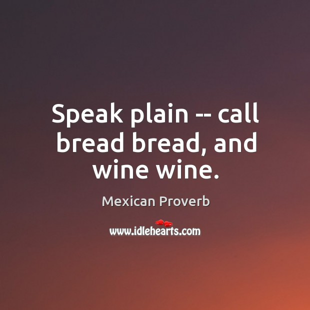 Speak plain — call bread bread, and wine wine. Mexican Proverbs Image