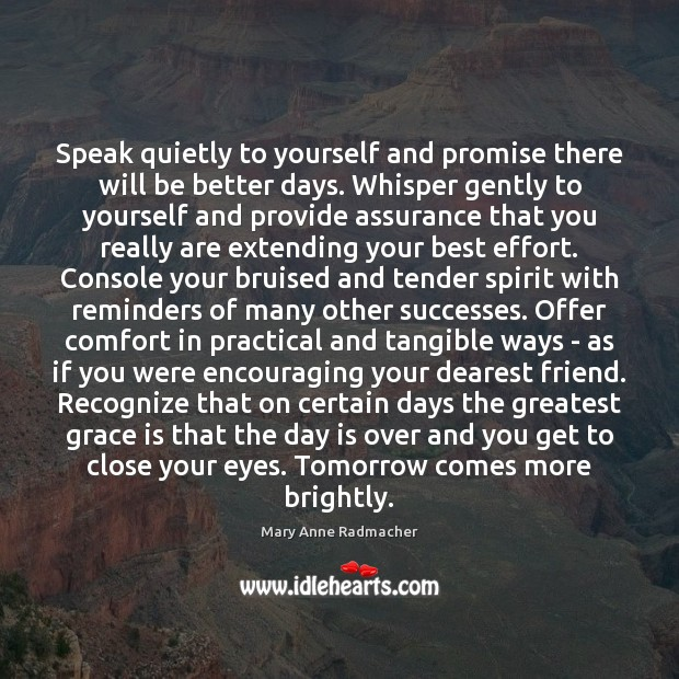 Speak quietly to yourself and promise there will be better days. Whisper Mary Anne Radmacher Picture Quote