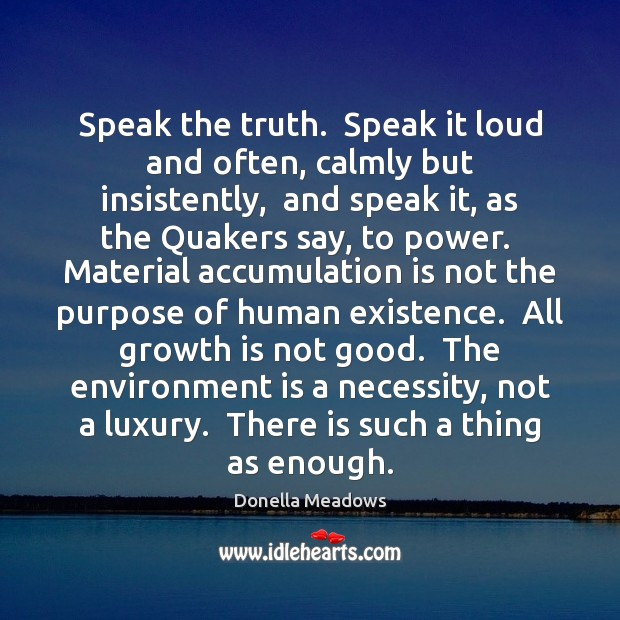 Speak the truth.  Speak it loud and often, calmly but insistently,  and Donella Meadows Picture Quote