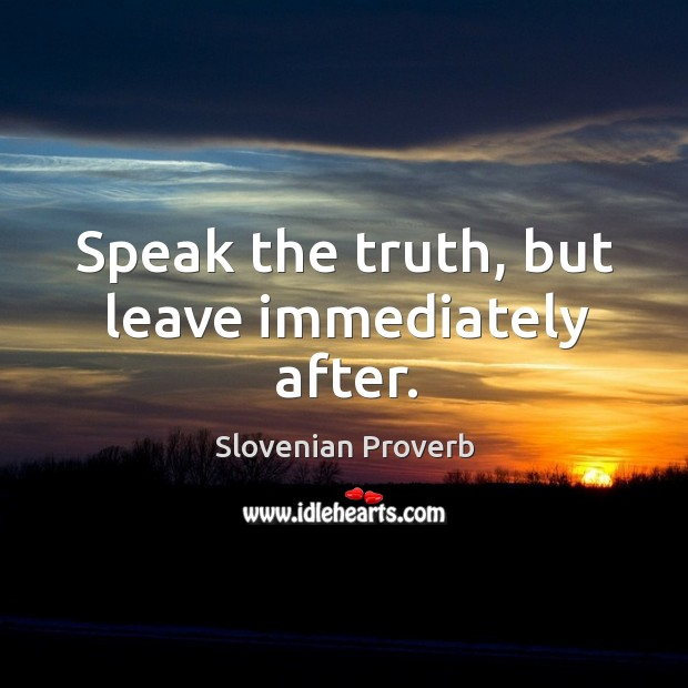 Speak the truth, but leave immediately after. Slovenian Proverbs Image