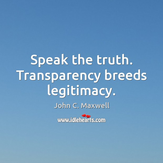 Speak the truth. Transparency breeds legitimacy. Image