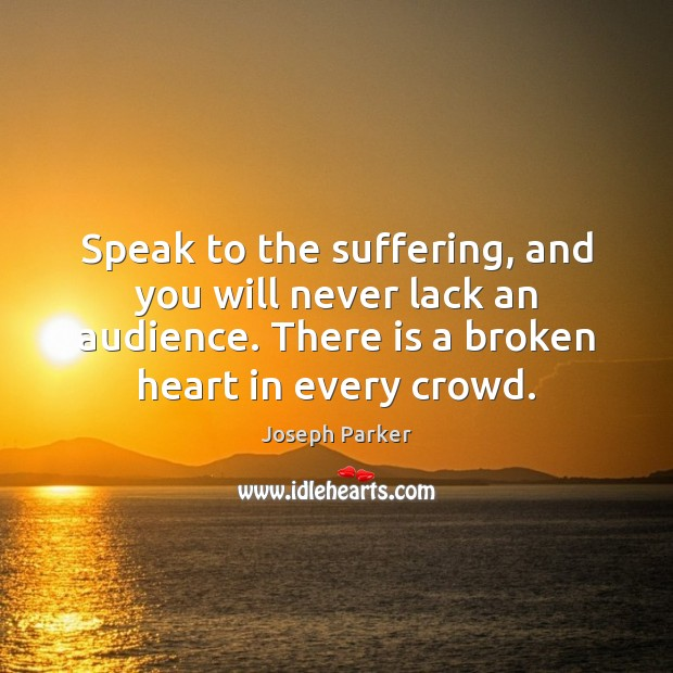 Speak to the suffering, and you will never lack an audience. There Broken Heart Quotes Image