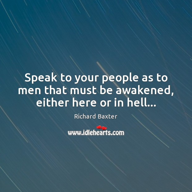 Speak to your people as to men that must be awakened, either here or in hell… Richard Baxter Picture Quote