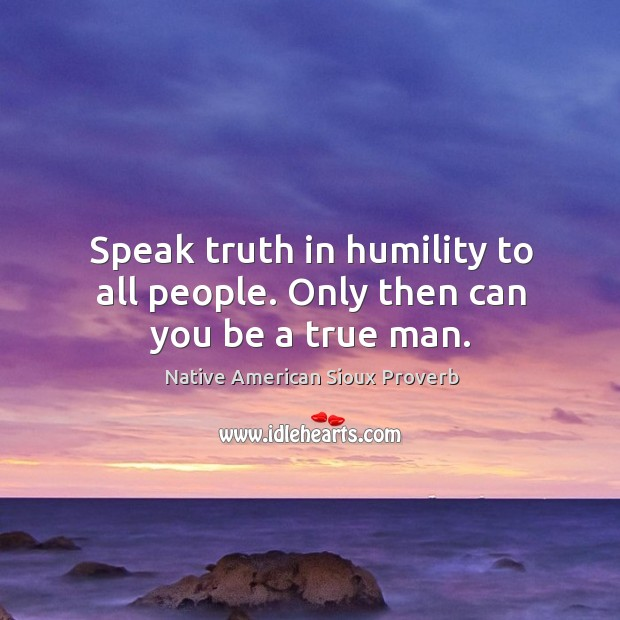 Speak truth in humility to all people. Only then can you be a true man. Native American Sioux Proverbs Image