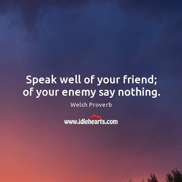 Speak well of your friend; of your enemy say nothing. Welsh Proverbs Image