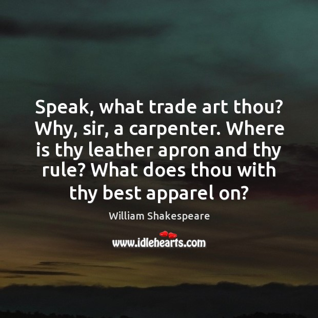 Image, Speak, what trade art thou? Why, sir, a carpenter. Where is thy