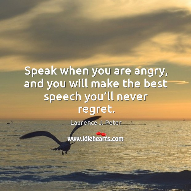 Speak when you are angry, and you will make the best speech you'll never regret. Never Regret Quotes Image