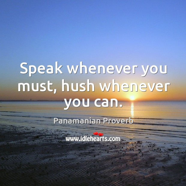 Speak whenever you must, hush whenever you can. Panamanian Proverbs Image
