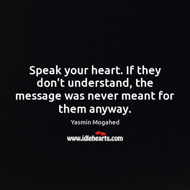 Speak your heart. If they don't understand, the message was never meant for them anyway. Image