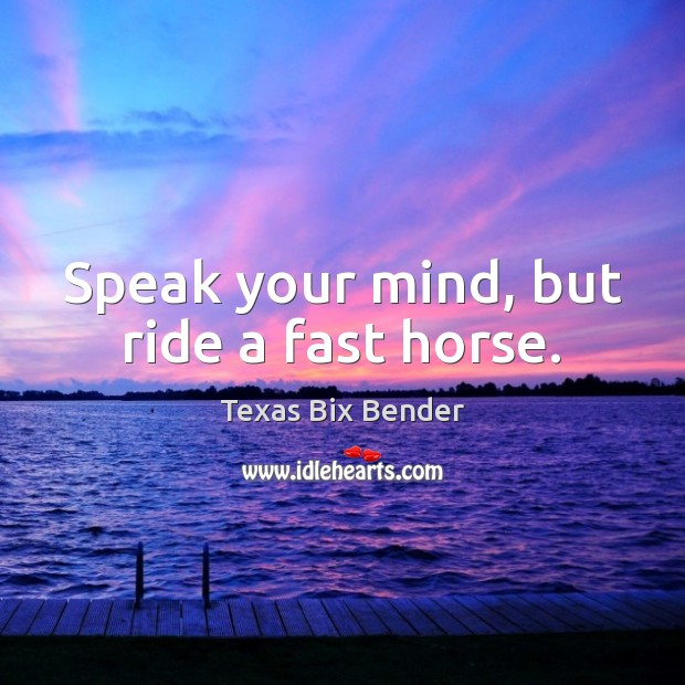 Speak your mind, but ride a fast horse. Texas Bix Bender Picture Quote