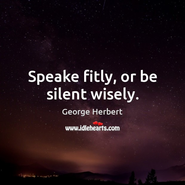 Image, Speake fitly, or be silent wisely.