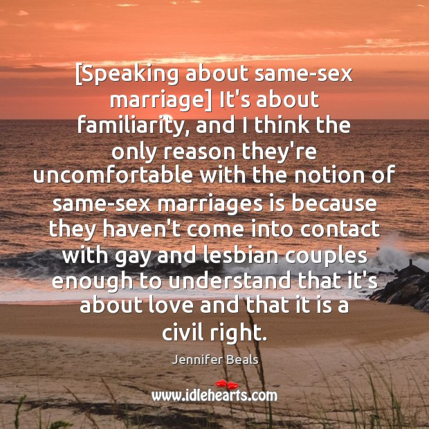 [Speaking about same-sex marriage] It's about familiarity, and I think the only Jennifer Beals Picture Quote