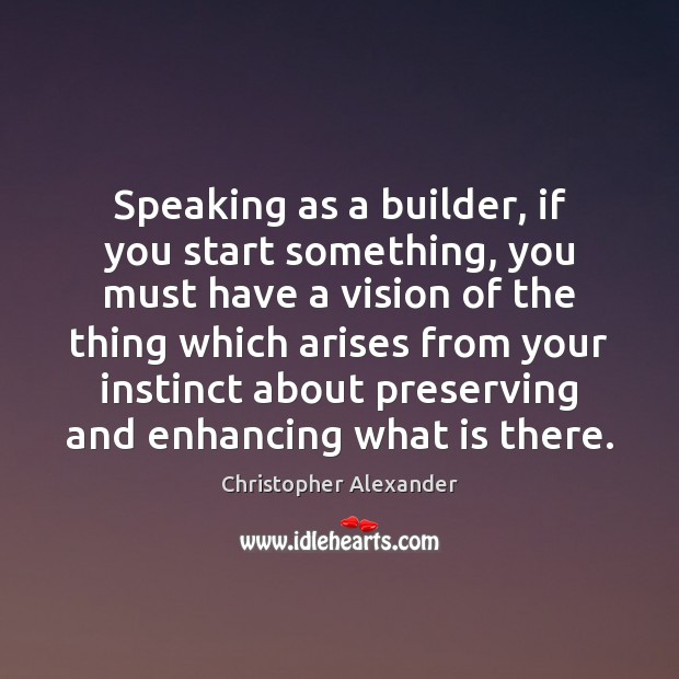 Speaking as a builder, if you start something, you must have a Christopher Alexander Picture Quote