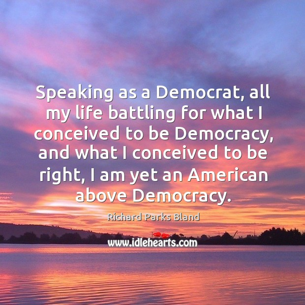Speaking as a democrat, all my life battling for what I conceived to be democracy Image