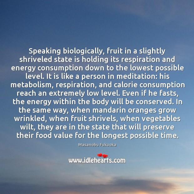 Speaking biologically, fruit in a slightly shriveled state is holding its respiration Masanobu Fukuoka Picture Quote