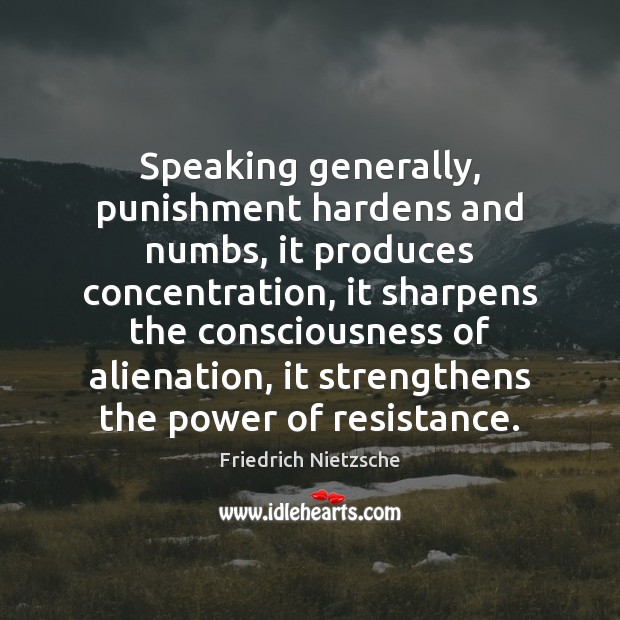 Image, Speaking generally, punishment hardens and numbs, it produces concentration, it sharpens the