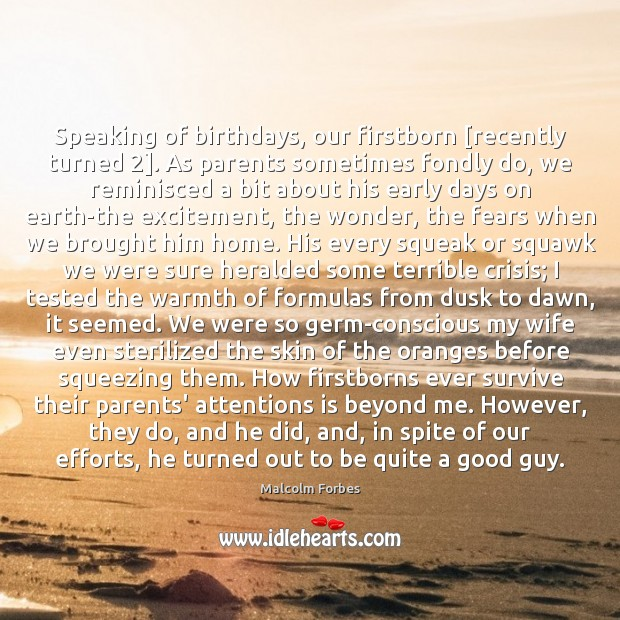 Speaking of birthdays, our firstborn [recently turned 2]. As parents sometimes fondly do, Malcolm Forbes Picture Quote