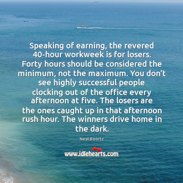 Speaking of earning, the revered 40-hour workweek is for losers. Forty hours Neal Boortz Picture Quote