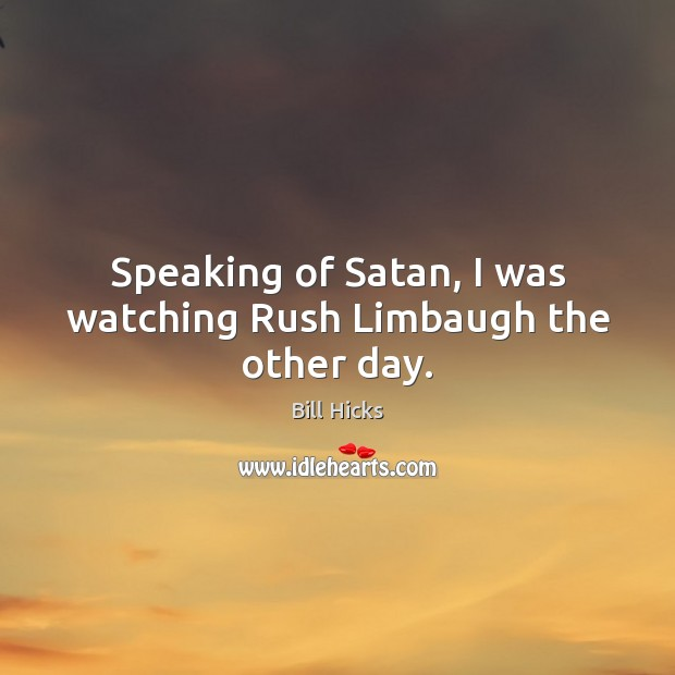 Image, Speaking of Satan, I was watching Rush Limbaugh the other day.