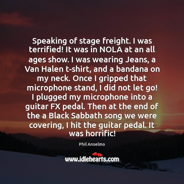 Speaking of stage freight. I was terrified! It was in NOLA at Phil Anselmo Picture Quote