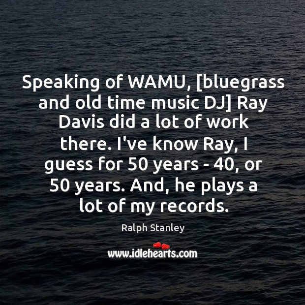 Speaking of WAMU, [bluegrass and old time music DJ] Ray Davis did Ralph Stanley Picture Quote