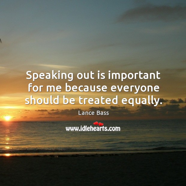 Speaking out is important for me because everyone should be treated equally. Lance Bass Picture Quote