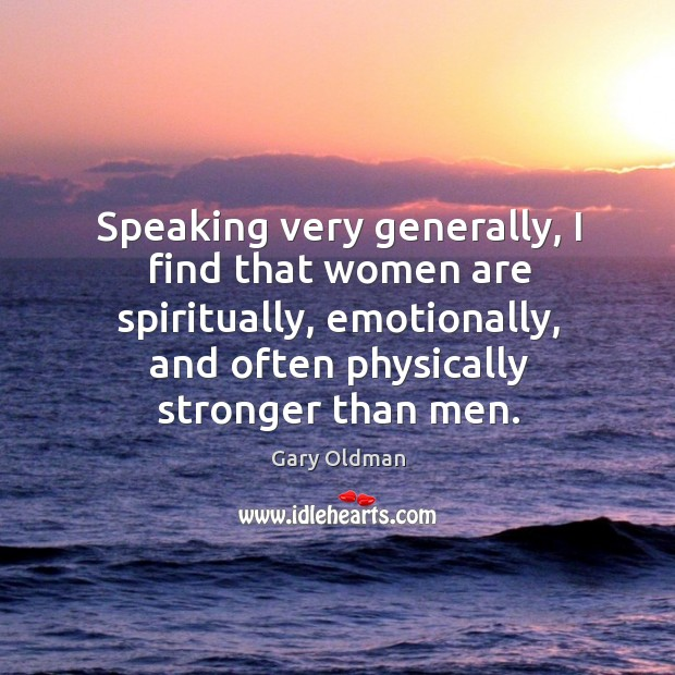 Speaking very generally, I find that women are spiritually, emotionally, and often Gary Oldman Picture Quote