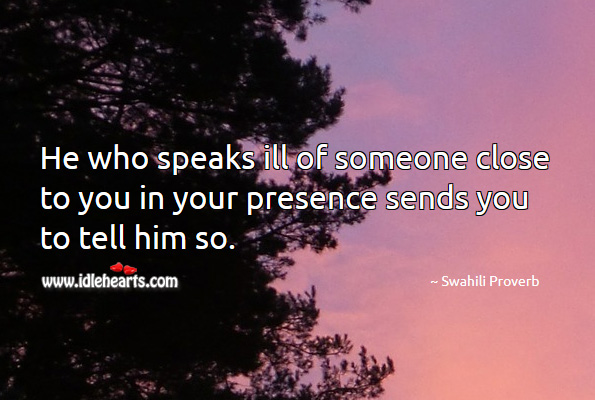 He who speaks ill of someone close to you in your presence sends you to tell him so. Swahili Proverbs Image