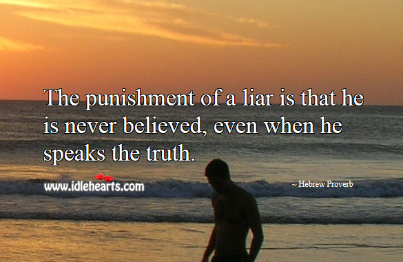 The punishment of a liar is that he is never believed, even when he speaks the truth. Hebrew Proverbs Image