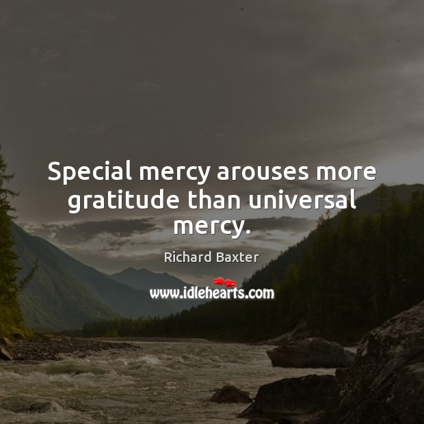 Special mercy arouses more gratitude than universal mercy. Richard Baxter Picture Quote