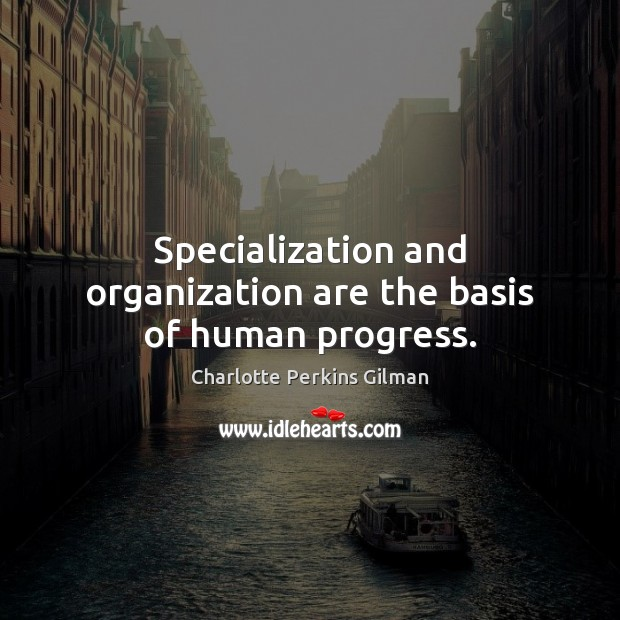Image, Specialization and organization are the basis of human progress.