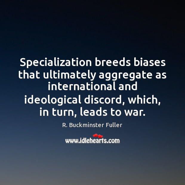 Specialization breeds biases that ultimately aggregate as international and ideological discord, which, Image