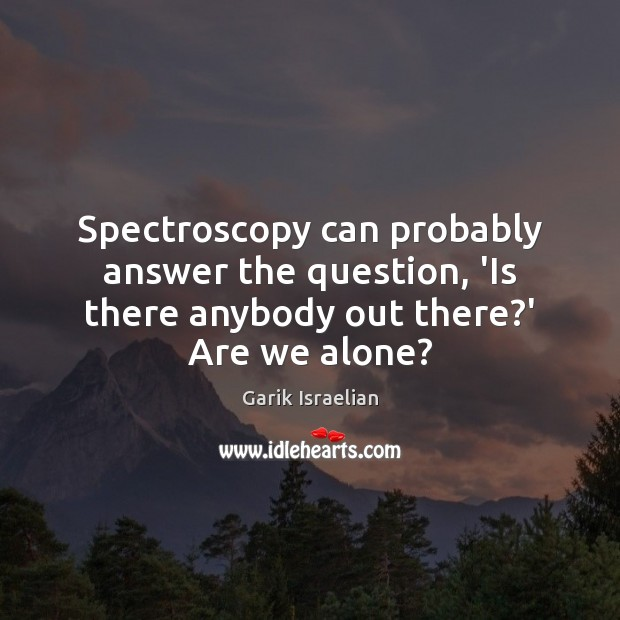 Spectroscopy can probably answer the question, 'Is there anybody out there?' Are we alone? Image