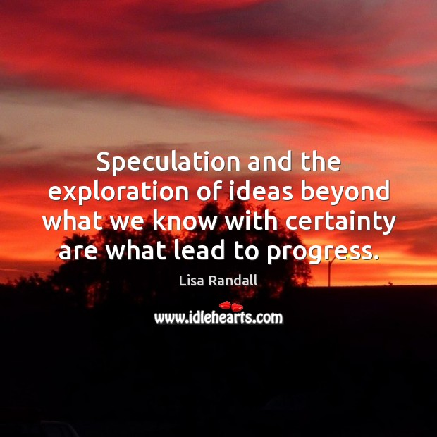 Speculation and the exploration of ideas beyond what we know with certainty Lisa Randall Picture Quote
