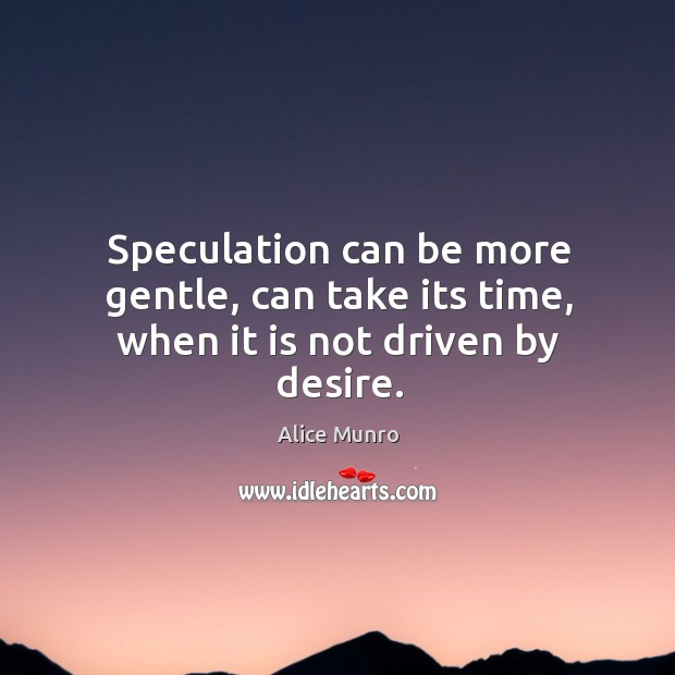 Speculation can be more gentle, can take its time, when it is not driven by desire. Image