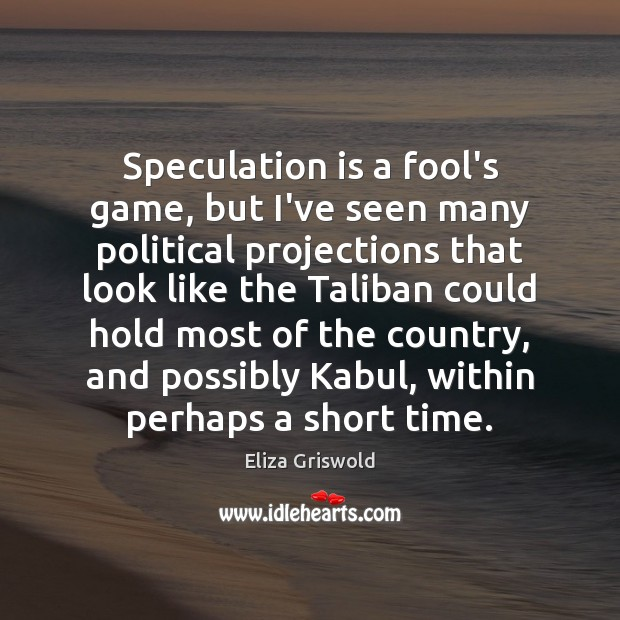 Speculation is a fool's game, but I've seen many political projections that Fools Quotes Image