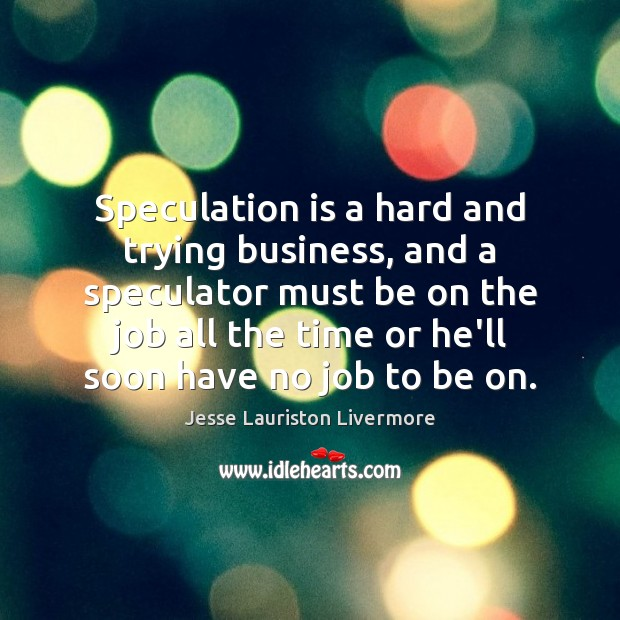 Speculation is a hard and trying business, and a speculator must be Jesse Lauriston Livermore Picture Quote