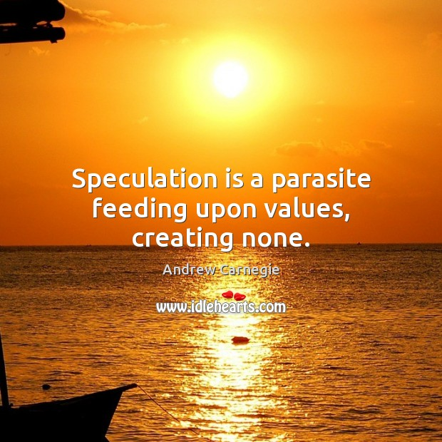 Speculation is a parasite feeding upon values, creating none. Andrew Carnegie Picture Quote