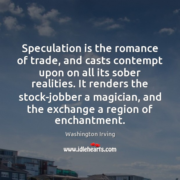 Speculation is the romance of trade, and casts contempt upon on all Washington Irving Picture Quote