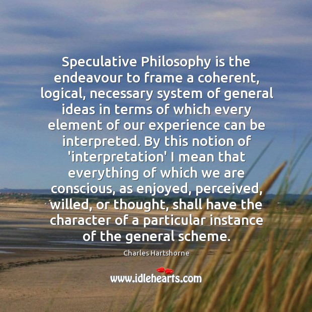 Speculative Philosophy is the endeavour to frame a coherent, logical, necessary system Charles Hartshorne Picture Quote