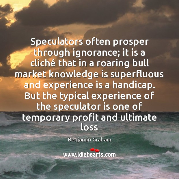 Speculators often prosper through ignorance; it is a cliché that in a Experience Quotes Image