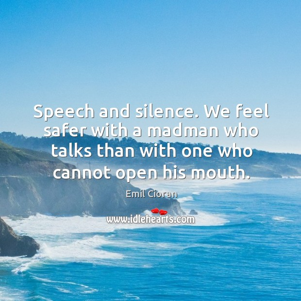 Speech and silence. We feel safer with a madman who talks than with one who cannot open his mouth. Emil Cioran Picture Quote