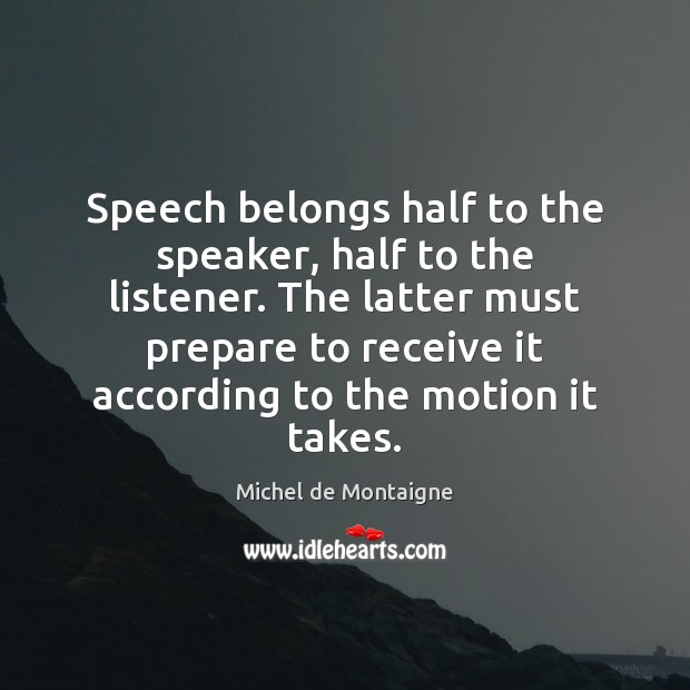 Image, Speech belongs half to the speaker, half to the listener. The latter